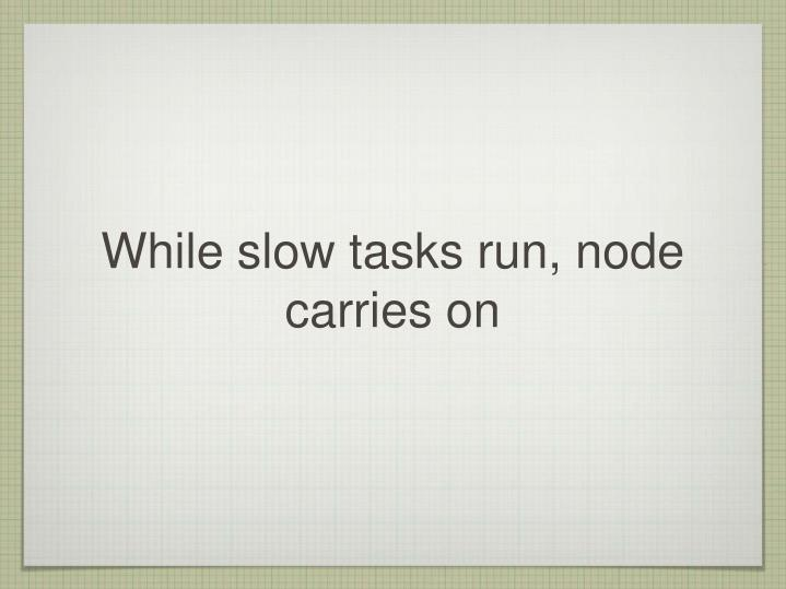 While slow tasks run, node carries on