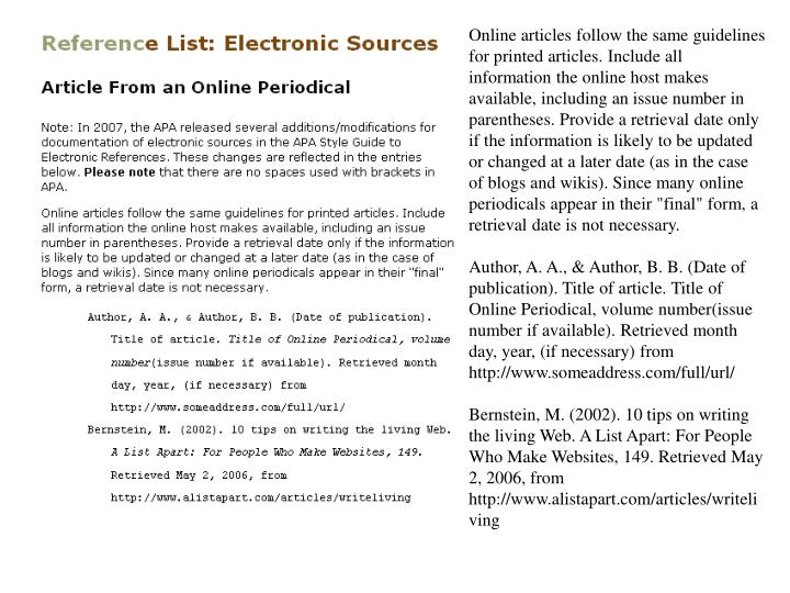 "Online articles follow the same guidelines for printed articles. Include all information the online host makes available, including an issue number in parentheses. Provide a retrieval date only if the information is likely to be updated or changed at a later date (as in the case of blogs and wikis). Since many online periodicals appear in their ""final"" form, a retrieval date is not necessary."