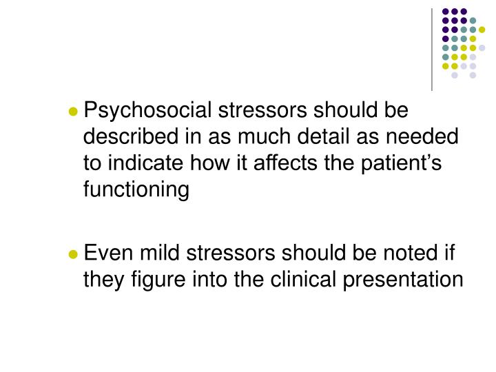 Psychosocial stressors should be described in as much detail as needed to indicate how it affects the patient's functioning