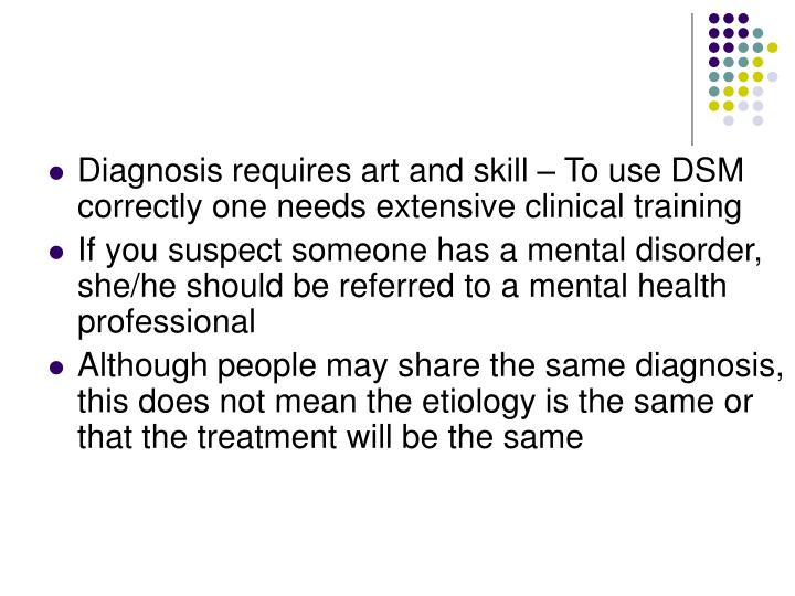 Diagnosis requires art and skill – To use DSM correctly one needs extensive clinical training