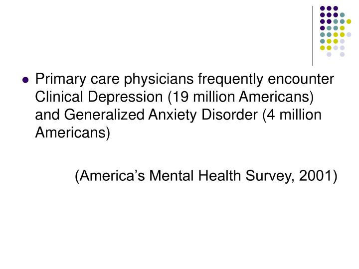 Primary care physicians frequently encounter Clinical Depression (19 million Americans) and Generalized Anxiety Disorder (4 million Americans)