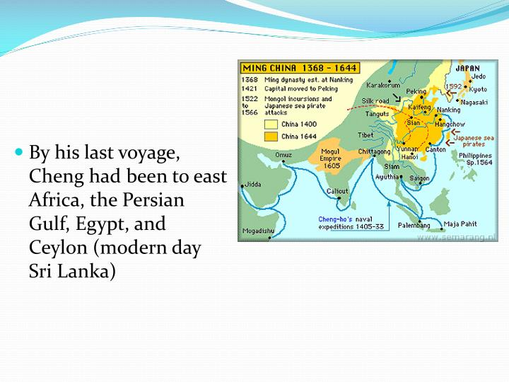 By his last voyage, Cheng had been to east Africa, the Persian Gulf, Egypt, and Ceylon (modern day Sri Lanka)