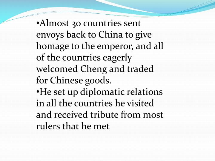 Almost 30 countries sent envoys back to China to give homage to the emperor, and all of the countries eagerly welcomed Cheng and traded for Chinese goods.