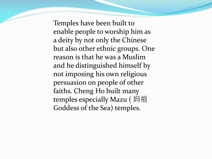Temples have been built to enable people to worship him as a deity by not only the Chinese but also other ethnic groups. One reason is that he was a Muslim and he distinguished himself by not imposing his own religious persuasion on people of other faiths. Cheng Ho built many temples especially Mazu (
