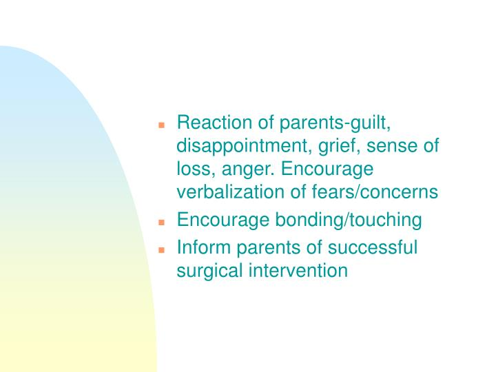 Reaction of parents-guilt, disappointment, grief, sense of loss, anger. Encourage verbalization of fears/concerns
