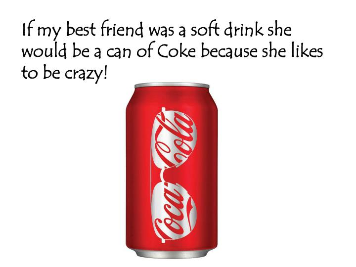 If my best friend was a soft drink she would be a can of coke because she likes to be crazy