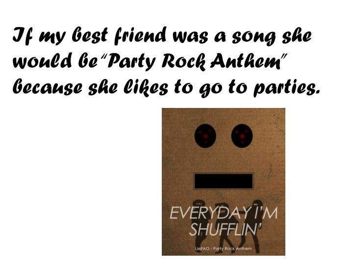 "If my best friend was a song she would be ""Party Rock Anthem"" because she likes to go to parties."