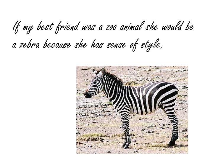 If my best friend was a zoo animal she would be a zebra because she has sense of style.