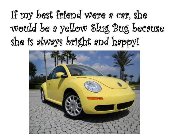 If my best friend were a car, she would be a yellow Slug Bug because she is always bright and happy!
