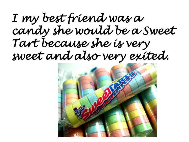 I my best friend was a candy she would be a Sweet