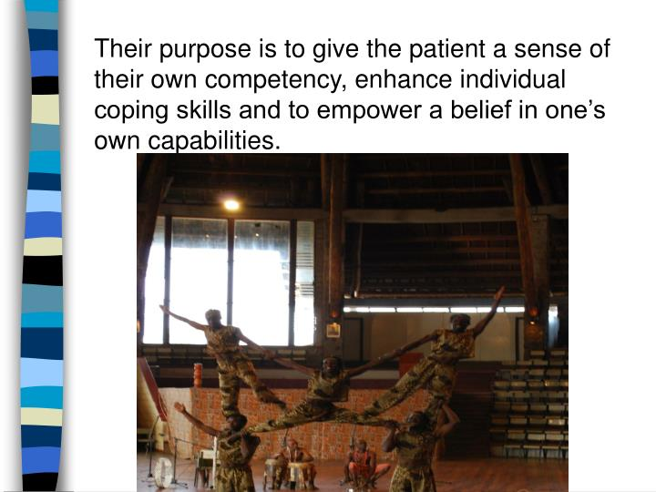 Their purpose is to give the patient a sense of their own competency, enhance individual coping skills and to empower a belief in one's own capabilities.