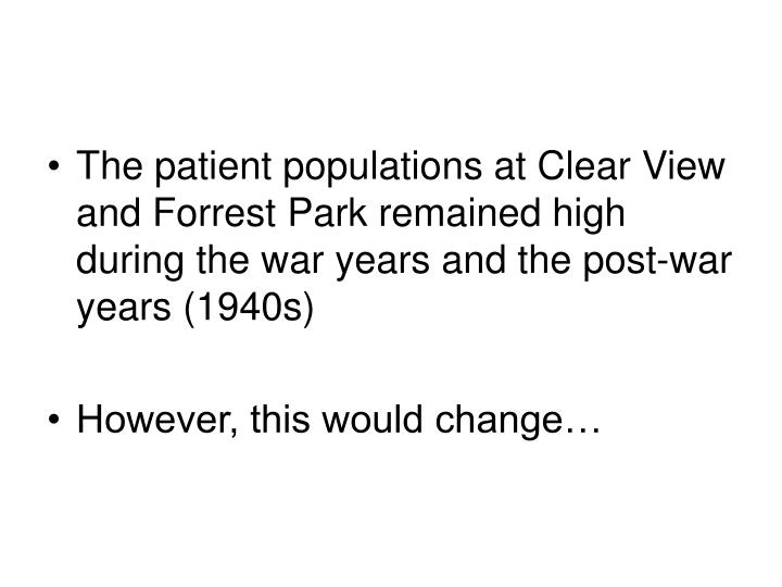The patient populations at Clear View and Forrest Park remained high during the war years and the post-war years (1940s)