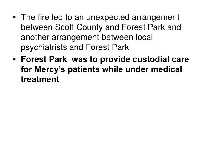 The fire led to an unexpected arrangement between Scott County and Forest Park and another arrangement between local psychiatrists and Forest Park