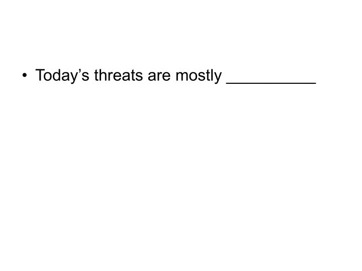 Today's threats are mostly __________
