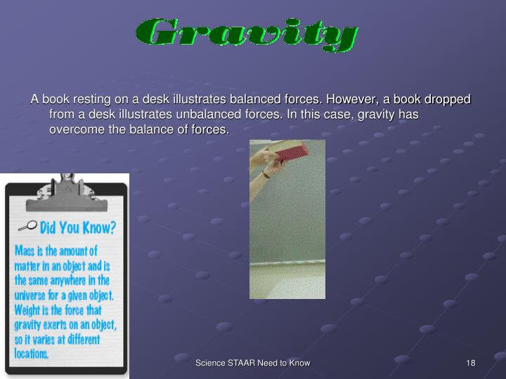 A book resting on a desk illustrates balanced forces. However, a book dropped from a desk illustrates unbalanced forces. In this case, gravity has overcome the balance of forces.