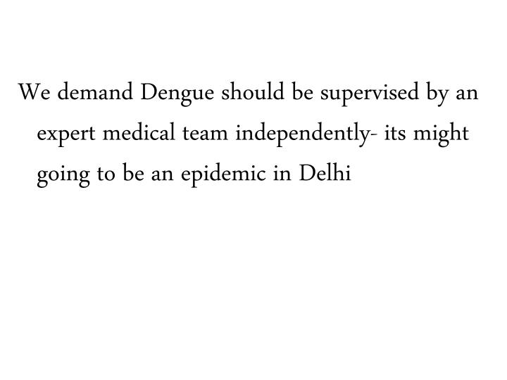 We demand Dengue should be supervised by an expert medical team independently- its might going to be an epidemic in