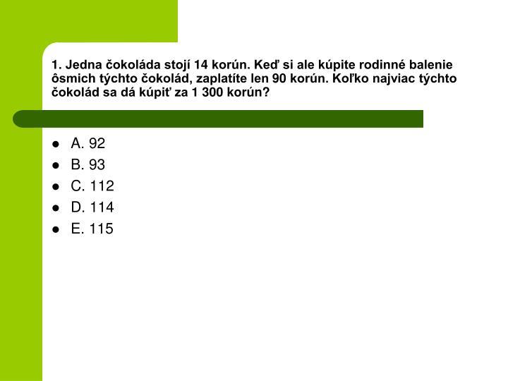 1. Jedna čokoláda stojí 14 korún. Keď si ale kúpite rodinné balenie ôsmich týchto čokolád, zaplatíte len 90 korún. Koľko najviac týchto čokolád sa dá kúpiť za 1 300 korún?