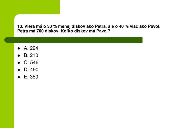 13. Viera m o 30 % menej diskov ako Petra, ale o 40 % viac ako Pavol. Petra m 700 diskov. Koko diskov m Pavol?