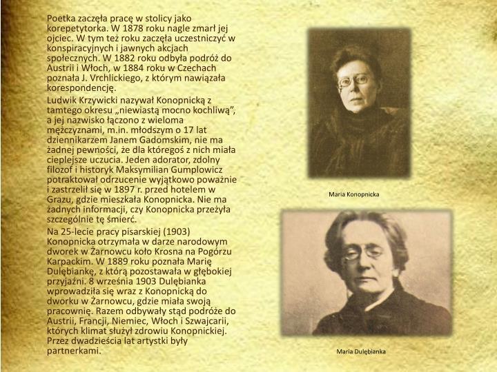 Poetka zacza prac w stolicy jako korepetytorka. W 1878 roku nagle zmar jej ojciec. W tym te roku zacza uczestniczy w konspiracyjnych i jawnych akcjach spoecznych. W 1882 roku odbya podr do Austrii i Woch, w 1884 roku w Czechach poznaa J. Vrchlickiego, z ktrym nawizaa korespondencj.