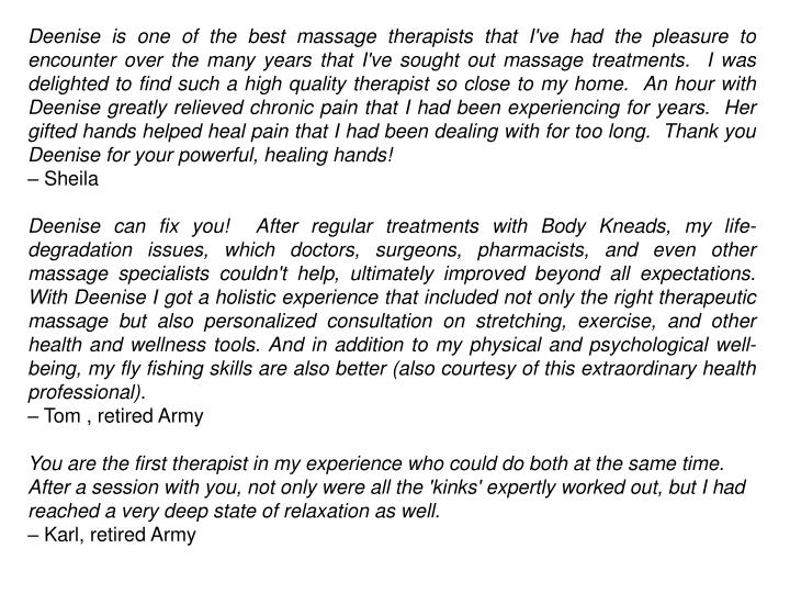 Deenise is one of the best massage therapists that I've had the pleasure to encounter over the many years that I've sought out massage treatments. I was delighted to find such a high quality therapist so close to my home. An hour with Deenise greatly relieved chronic pain that I had been experiencing for years. Her gifted hands helped heal pain that I had been dealing with for too long. Thank you Deenise for your powerful, healing hands!