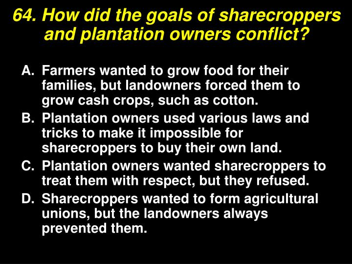 64. How did the goals of sharecroppers and plantation owners conflict?