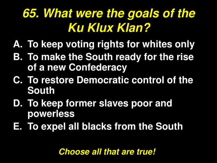 65. What were the goals of the Ku Klux Klan?