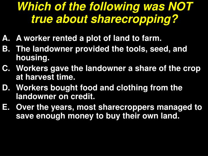 Which of the following was NOT true about sharecropping?