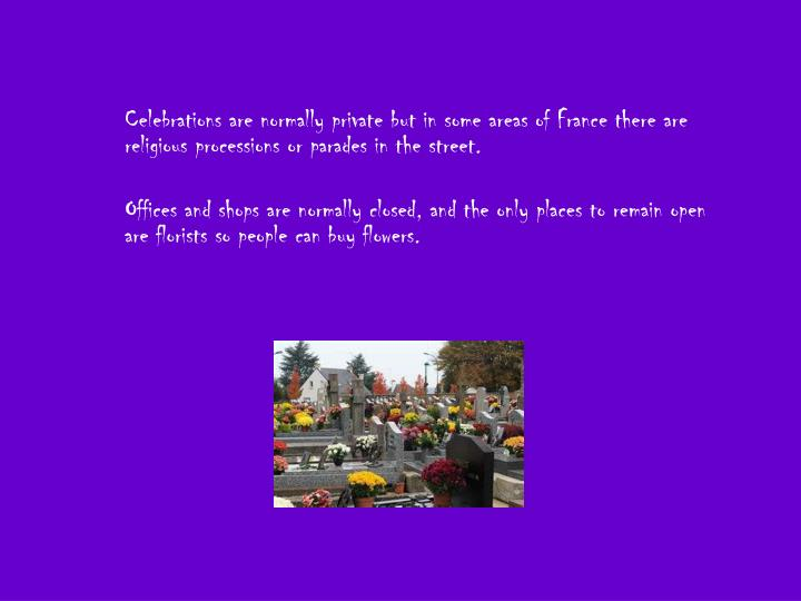 Celebrations are normally private but in some areas of France there are religious processions or parades in the street.