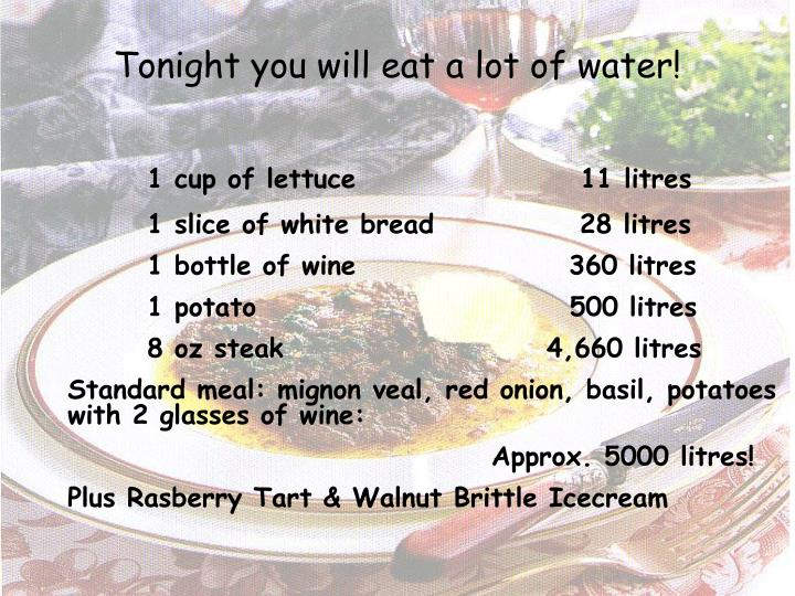 Tonight you will eat a lot of water