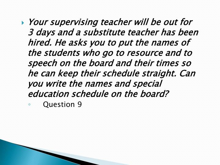 Your supervising teacher will be out for 3 days and a substitute teacher has been hired. He asks you to put the names of the students who go to resource and to speech on the board and their times so he can keep their schedule straight. Can you write the names and special education schedule on the board?