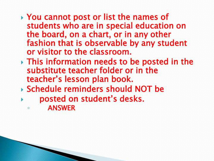 You cannot post or list the names of students who are in special education on the board, on a chart, or in any other fashion that is observable by any student or visitor to the classroom.