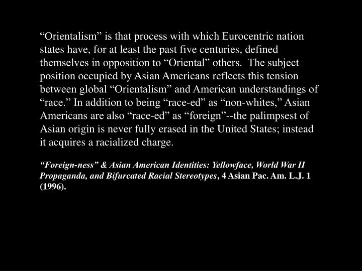 """Orientalism"" is that process with which Eurocentric nation states have, for at least the past five centuries, defined themselves in opposition to ""Oriental"" others.  The subject position occupied by Asian Americans reflects this tension between global ""Orientalism"" and American understandings of ""race."" In addition to being ""race-ed"" as ""non-whites,"" Asian Americans are also ""race-ed"" as ""foreign""--the palimpsest of Asian origin is never fully erased in the United States; instead it acquires a racialized charge."