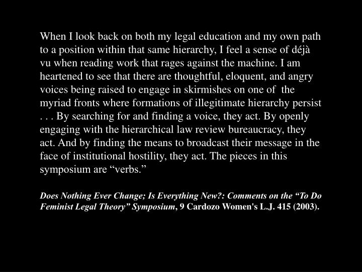 "When I look back on both my legal education and my own path to a position within that same hierarchy, I feel a sense of déjà vu when reading work that rages against the machine. I am heartened to see that there are thoughtful, eloquent, and angry voices being raised to engage in skirmishes on one of  the myriad fronts where formations of illegitimate hierarchy persist . . . By searching for and finding a voice, they act. By openly engaging with the hierarchical law review bureaucracy, they act. And by finding the means to broadcast their message in the face of institutional hostility, they act. The pieces in this symposium are ""verbs."""