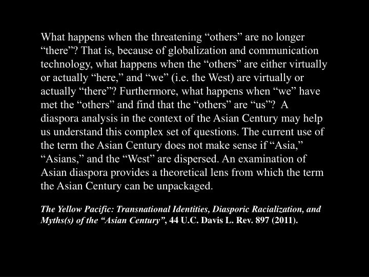 "What happens when the threatening ""others"" are no longer ""there""? That is, because of globalization and communication technology, what happens when the ""others"" are either virtually or actually ""here,"" and ""we"" (i.e. the West) are virtually or actually ""there""? Furthermore, what happens when ""we"" have met the ""others"" and find that the ""others"" are ""us""?  A diaspora analysis in the context of the Asian Century may help us understand this complex set of questions. The current use of the term the Asian Century does not make sense if ""Asia,"" ""Asians,"" and the ""West"" are dispersed. An examination of Asian diaspora provides a theoretical lens from which the term the Asian Century can be unpackaged."