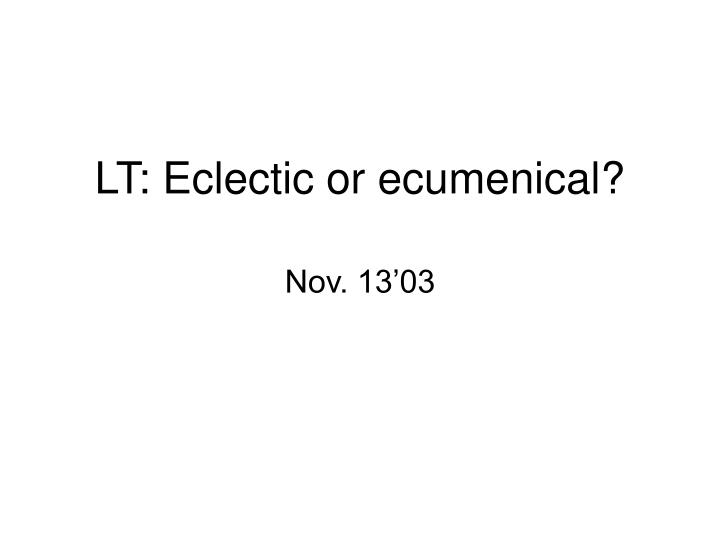 Lt eclectic or ecumenical