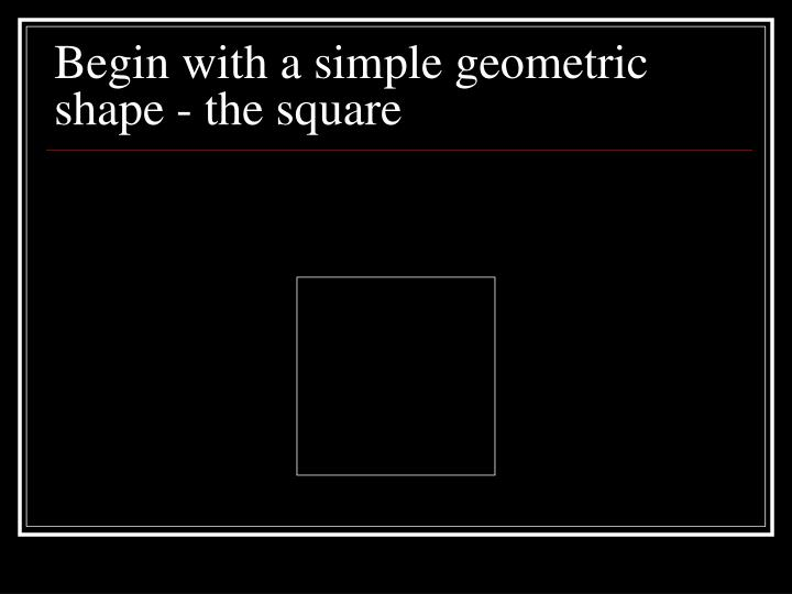 Begin with a simple geometric shape - the square