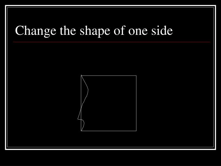 Change the shape of one side