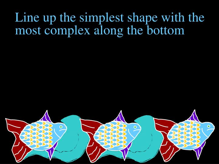 Line up the simplest shape with the most complex along the bottom