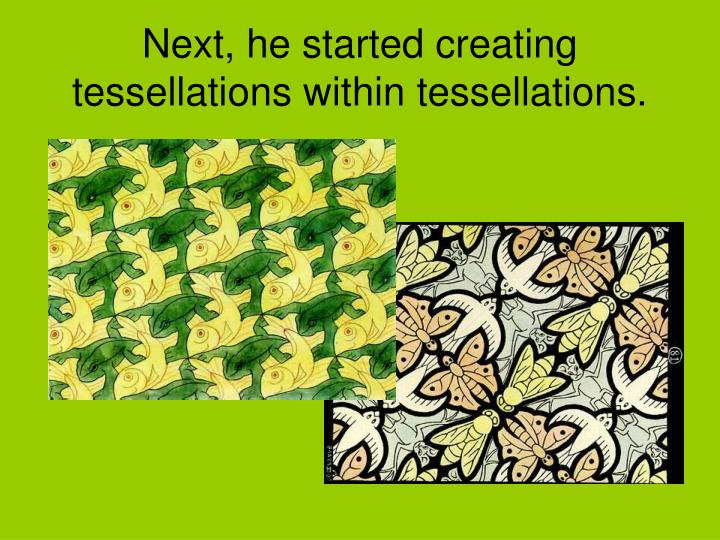 Next, he started creating tessellations within tessellations.
