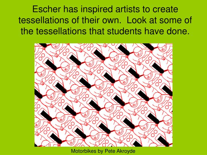 Escher has inspired artists to create tessellations of their own.  Look at some of the tessellations that students have done.