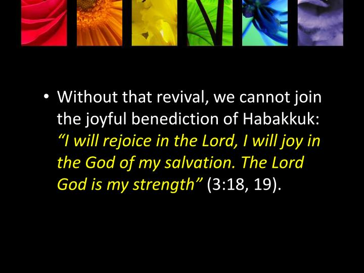 Without that revival, we cannot join the joyful benediction of Habakkuk: