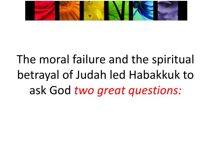 T he moral failure and the spiritual betrayal of judah led habakkuk to ask god two great questions