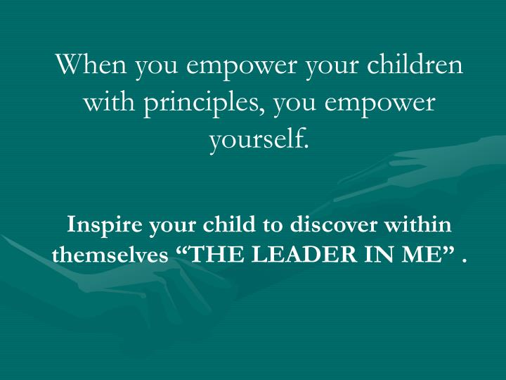 When you empower your children with principles, you empower yourself.