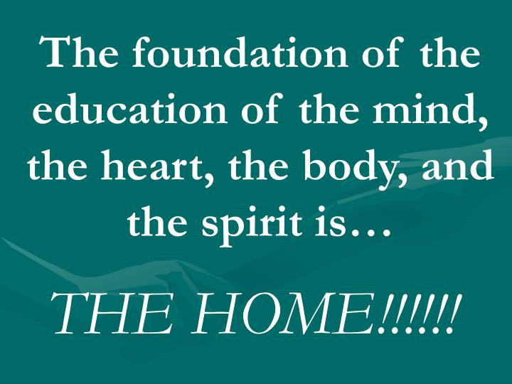 The foundation of the education of the mind, the heart, the body, and the spirit is…
