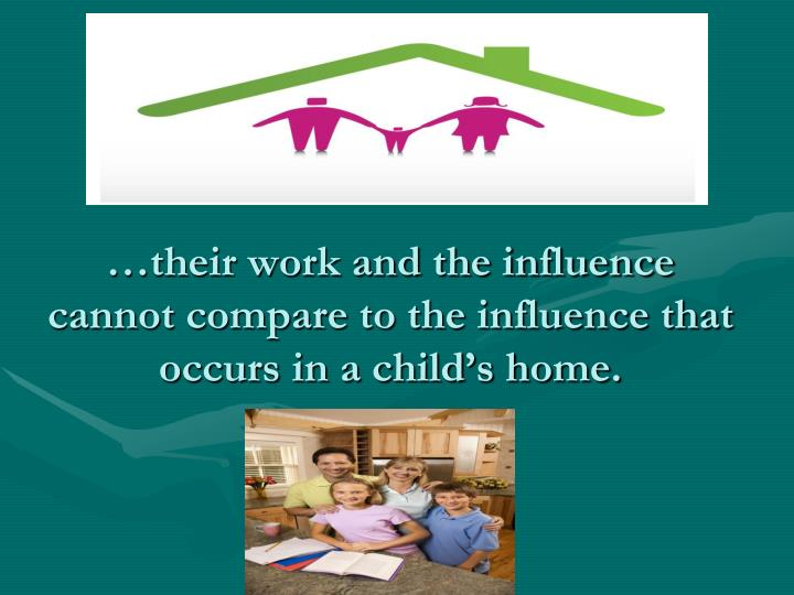 …their work and the influence cannot compare to the influence that occurs in a child's home.