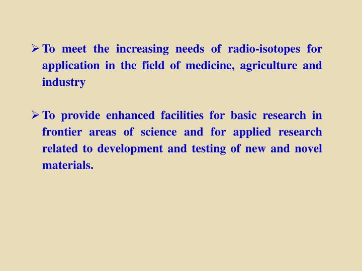To meet the increasing needs of radio-isotopes for application in the field of medicine, agriculture and industry