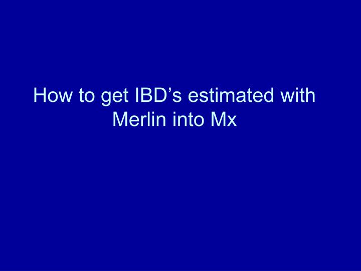 How to get IBD's estimated with Merlin into Mx