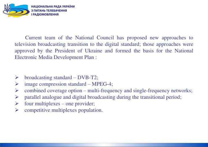 Current team of the National Council has proposed new approaches to television broadcasting transition to the digital standard; those approaches were approved by the President of Ukraine and formed the basis for the National Electronic Media Development Plan