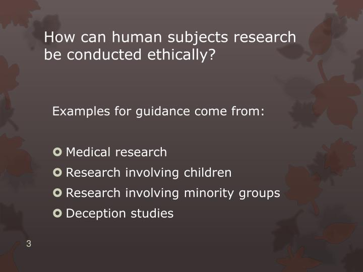 How can human subjects research be conducted ethically?