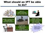 what should an ipt be able to do